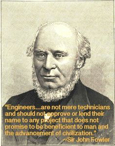 """""""Engineers ... are not mere technicians and should not approve or lend their name to any project that does not promise to be beneficent to man and the advancement of civilization.""""                                                       ~Sir John Fowler"""
