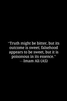 Truth might be better, but its outcome is sweet; falsehood appears to be sweet, but it is poisonous in its essence. -Imam Ali (AS)