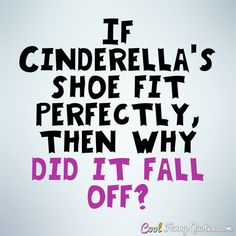 If Cinderella's shoe fit perfectly, then why did it fall off? #coolfunnyquotes