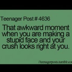 why do they have to look then? teenager post #4636 that awkward moment when you are making a stupid face and your crush looks right at you