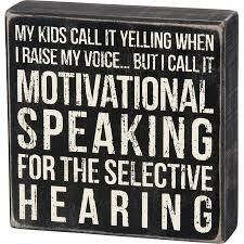 "A classic black and white wooden box sign featuring a distressed ""My Kids Call It Yelling When I Raise My Voice. But I Call It Motivational Speaking For The Selective Hearing"" sentiment. Easy to hang or can free-stand alone. Mom Quotes, Sign Quotes, Great Quotes, Funny Quotes, Inspirational Quotes, Qoutes, Funny Parent Quotes, Grandpa Quotes, Hilarious Sayings"