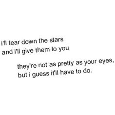 I'll tear down the stars and I'll give them to you. They're not as pretty as your eyes but I guess it'll have to do