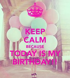 today's my birthday   KEEP CALM BECAUSE TODAY IS MY BIRTHDAY!!
