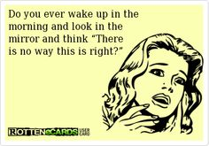 """Do you ever wake up in the  morning and look in the  mirror and think """"There  is no way this is right?"""""""