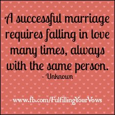 A successful marriage requires falling in love many times, always with the same person. -Unknown  www.fb.com/FulfillingYourVows