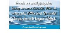 Friends are usually judged as having the same character. After all, water seeks its own level. Be careful who you choose to kee Funny Friend Memes, You Choose, Sayings, Friends, Water, Character, Amigos, Gripe Water, Lyrics