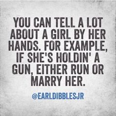 You can tell a lot about a girl by her hands. For example, if she's holding' a gun, either run or marry her. -Earl dibbles jr by dale