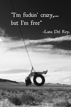 """I'm fuckin' crazy,... But I'm free""  -Lana Del Ray"