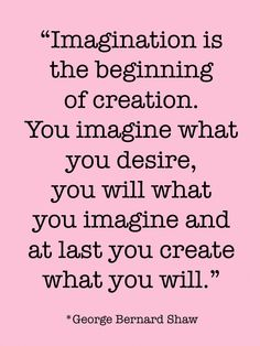 """You imagine what you desire, you will what you imagine and at last you create what you will."" ~George Bernard Shaw"