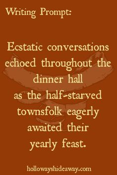 Random Writing Prompts-November-Ecstatic conversations echoed throughout the dinner hall as the half-starved townsfolk eagerly awaited their yearly feast.