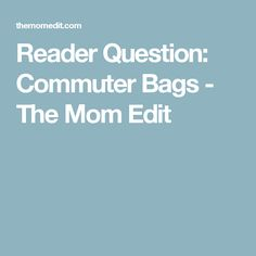 Reader Question: Commuter Bags - The Mom Edit
