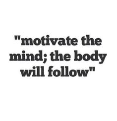 Motivate the mind, the body will follow