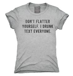 Don't Flatter Yourself I Drunk Text Everyone T-Shirt, Hoodie, Tank Top