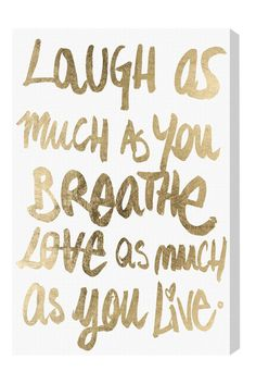 Laugh as much as you breathe, Love as much as you live.