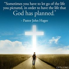 Sometimes you have to let go of the life you pictured, in order to have the life that God has planned. -Pastor John Hagee