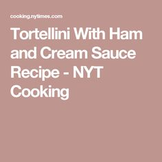 Tortellini With Ham and Cream Sauce Recipe - NYT Cooking