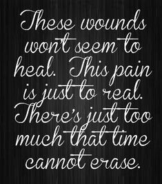 these wounds won't seem to heal. this pain is just to real. there's just too much that time cannot erase
