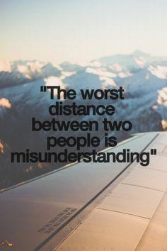 """""""The worst distance between two people is misunderstanding."""""""