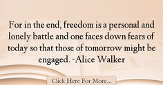 The most popular Alice Walker Quotes About Freedom - 24227 : For in the end, freedom is a personal and lonely battle and one faces down fears of today so that those of tomorrow might be engaged. Freedom Quotes, Alice Walker, Face Down, Quotes About Freedom