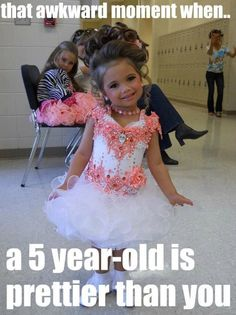 That awkward moment when a 5 year old wears more make up, better hair, and more expensive clothes than you>.