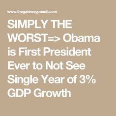 SIMPLY THE WORST=> Obama is First President Ever to Not See Single Year of 3% GDP Growth