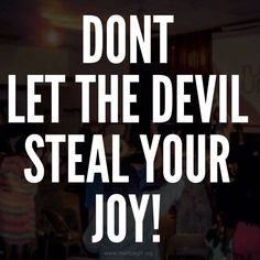 Don't let the devil steal your joy!  Let him spread his lies and poisonous thoughts; but fear not for the Lord has GOT this!