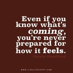 Even if you know what's coming, you're never prepared for how it feels. – Natalie Standiford The post Even If You Know What's Coming appeared first on Live Life Happy. Happy Life Quotes To Live By, Love Life Quotes, Happy Quotes, Me Quotes, Happiness Quotes, Friend Quotes, Funny Quotes, The Words, Inspiring Words