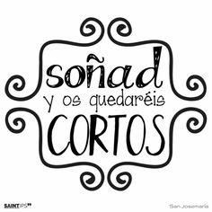 """""""Soñad y os quedaréis cortos."""" San Josemaría Escrivá   """"Dream and your dreams will fall short."""" (St. Josemaría Escrivá)"""