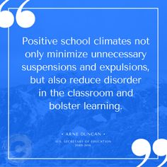 """Positive school climates not only minimize unnecesssary suspensions and expulsions, but also reduce disorder in the classroom and bolster learning."" - Arne Duncan, Former U.S. Secretary of Education"
