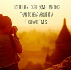 it's better to see something once than to hear about it a thousand times