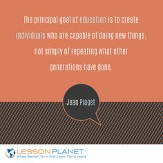 """""""The principal goal of education is to create individuals who are capable of doing new things, not simply of repeating what other generations have done."""" ~ Jean Piaget #education #teaching #quote"""