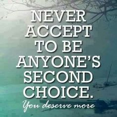 Don't accept to be anyone's second choice. You deserve more. You deserve to be a first choice. Great Quotes, Quotes To Live By, Inspirational Quotes, Motivational Quotes, Awesome Quotes, Wise Quotes, Funny Quotes, Bitch Quotes, Interesting Quotes