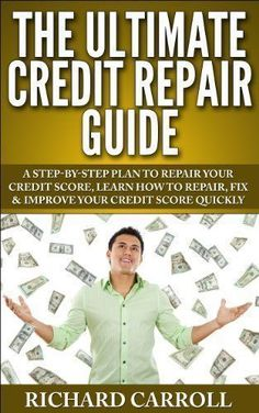 The Ultimate Credit Repair Guide: A Step-By-Step Plan To Repair Your Credit Score, Learn How To Repair, Fix & Improve Your Credit Score Quickly (Hidden Best Credit, How to Raise Your Credit, FICO) by Richard Carroll,