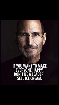 If you want to make everyone happy don't be a leader - sell ice cream. The wisdo. - If you want to make everyone happy don't be a leader – sell ice cream. The wisdom of Steve Jobs - Great Quotes, Quotes To Live By, Inspirational Quotes, Amazing Quotes, Nice People Quotes, Smart Quotes, Leadership Quotes, Success Quotes, Steve Jobs Leadership