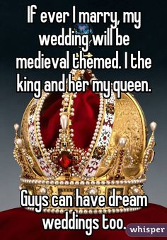 If ever I marry, my wedding will be medieval themed. I the king and her my queen.     Guys can have dream weddings too.