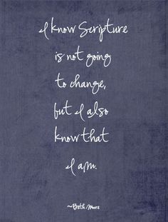 I know Scripture is not going to change, but I also know that I am - Beth Moore (from James: Mercy Triumphs)