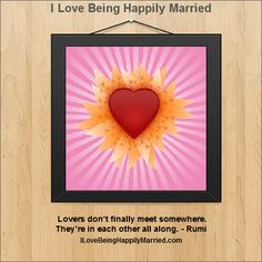 """Lovers don't finally meet somewhere. They're in each other all along."" - Rumi  http://ILoveBeingHappilyMarried.com"
