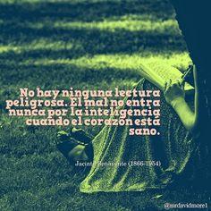 No hay ninguna lectura peligrosa. El mal no entra nunca por la inteligencia cuando el corazón está sano. Jacinto Benavente (1866-1954) Dramaturgo, director y guionista español.