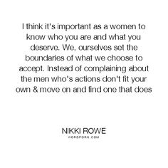 "Nikki Rowe - ""I think it's important as a women to know who you are and what you deserve."". women, soul, empowerment, love-quotes, quote-of-the-day, rise-above, gypsy, women-power, soul-connection, gypsy-soul"