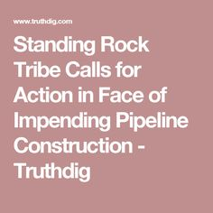 Standing Rock Tribe Calls for Action in Face of Impending Pipeline Construction -  Truthdig