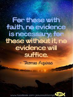 For those with faith, no evidence is necessary; for those without it, no evidence will suffice ~ Thomas Aquinas