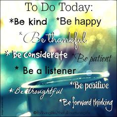 To Do Today. Be Kind, Be Happy, Be Thoughtful, Be Considerate, BE patient, Be a Listener, Be Positive, Be Thoughtful, Be Forward Thinking.