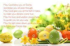 May God bless you at Easter, and keep you all year through. May God give you all the faith it takes, to make your dreams come true. May His love and wisdom always help, to guide you on your way. May His light shine down upon you now, to bless your Easter day.  #bless #dreams #easter #faith #god #guide #help #light #love #quotes #shine #wisdom