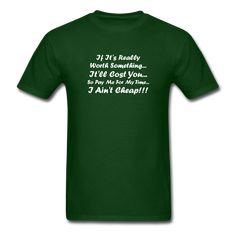 If It's Worth Something It'll Cost You So Pay Me For My Time I Ain't Cheap White Font Unisex Classic T-Shirt Size S-XL - forest green / S