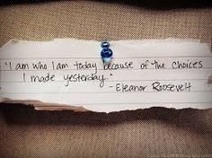 Eleanor Roosevelt: I am who I am today because of the choices I made yesterday.
