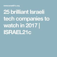 25 brilliant Israeli tech companies to watch in 2017 | ISRAEL21c