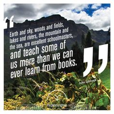 """Quote: """"Earth and sky, woods and fields, lakes and rivers, the mountain and the sea, are excellent schoolmasters, and teach some of us more than we can ever learn from books."""" Environmental Reality"""