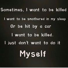 Only because people make me feel like it's selfish to commit suicide, because of all the people left behind. I think it's selfish to expect me to live.