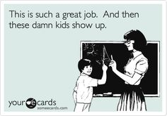 I said this once as a joke.  My colleague and I laughed our butts off.  I just made my first someecard out of it!