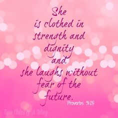 Proverbs 31:25, She is clothed in strength and dignity and she laughs without fear of the future.